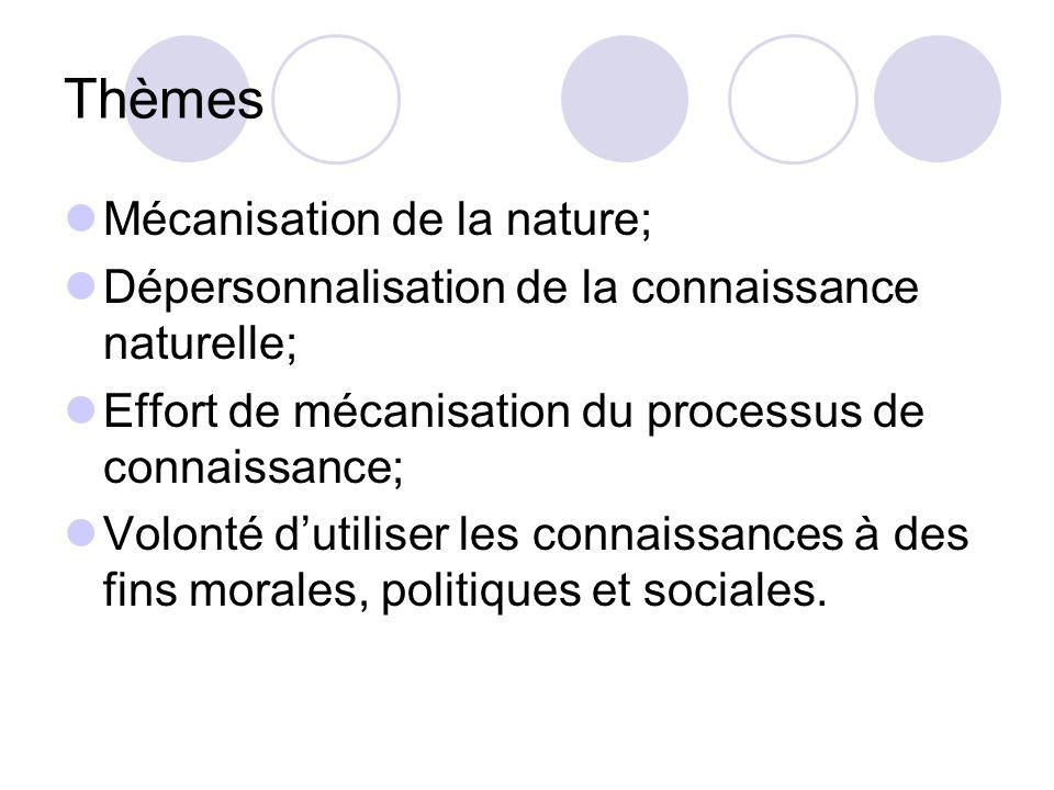 Thèmes Mécanisation de la nature; Dépersonnalisation de la connaissance naturelle; Effort de mécanisation du processus de connaissance; Volonté dutiliser les connaissances à des fins morales, politiques et sociales.