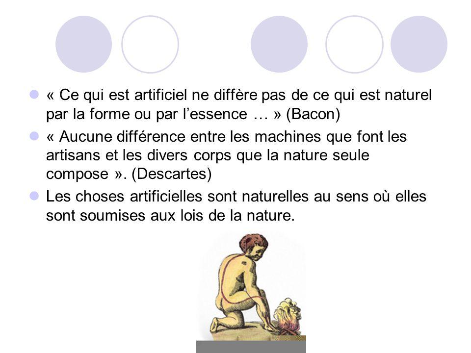 « Ce qui est artificiel ne diffère pas de ce qui est naturel par la forme ou par lessence … » (Bacon) « Aucune différence entre les machines que font les artisans et les divers corps que la nature seule compose ».