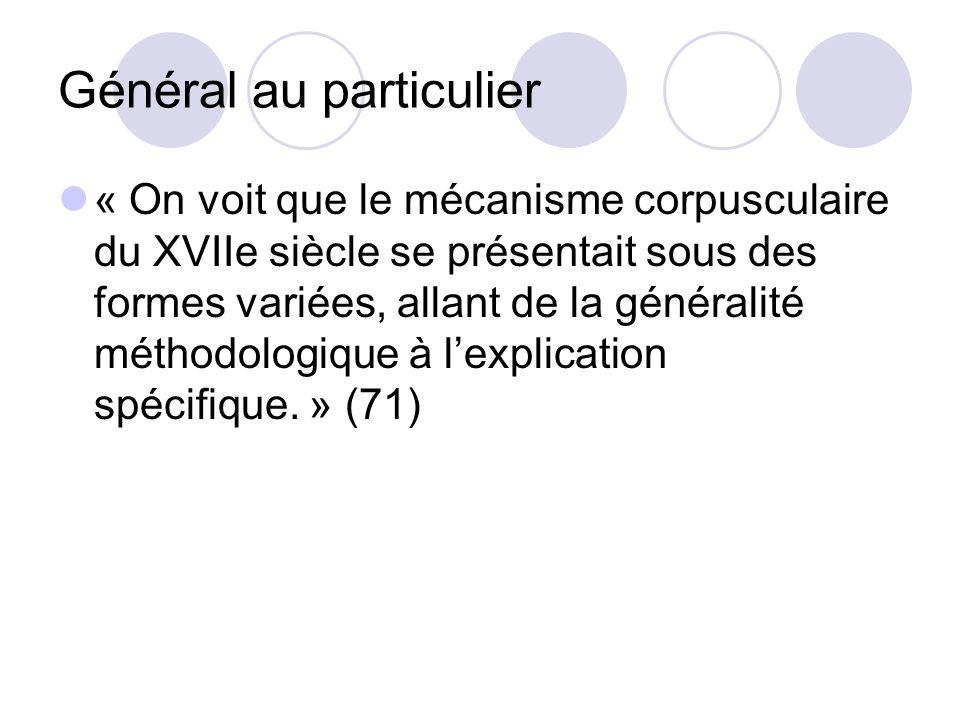 Général au particulier « On voit que le mécanisme corpusculaire du XVIIe siècle se présentait sous des formes variées, allant de la généralité méthodologique à lexplication spécifique.