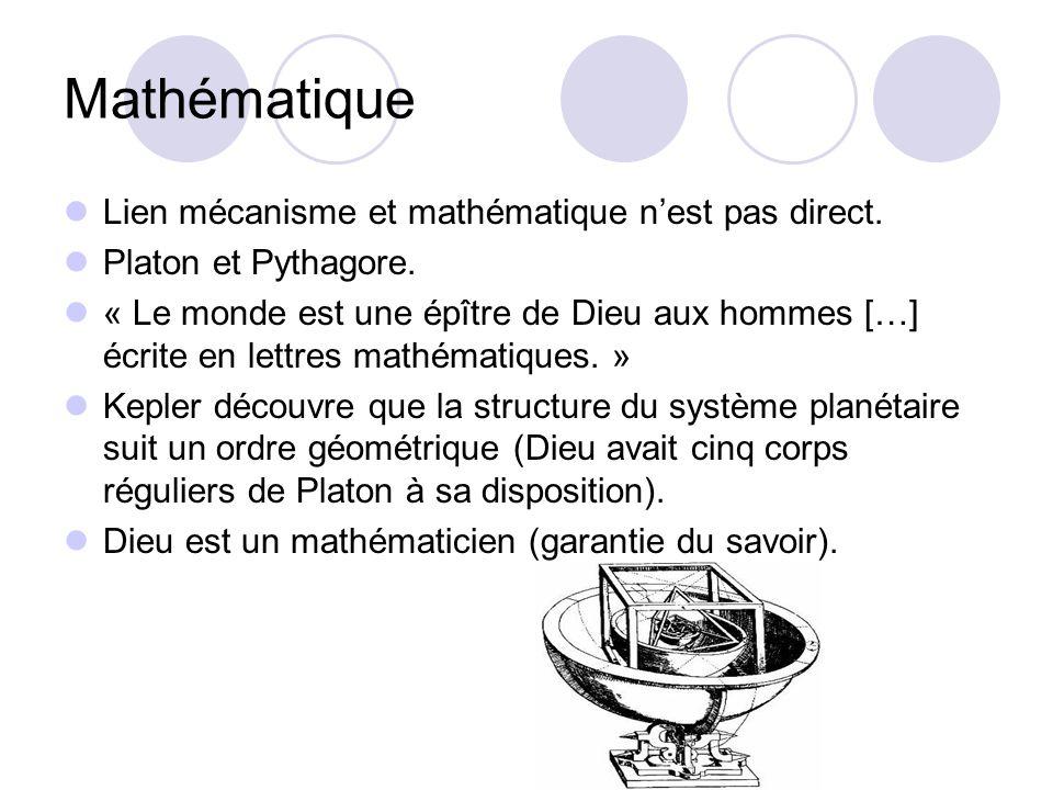 Mathématique Lien mécanisme et mathématique nest pas direct. Platon et Pythagore. « Le monde est une épître de Dieu aux hommes […] écrite en lettres m