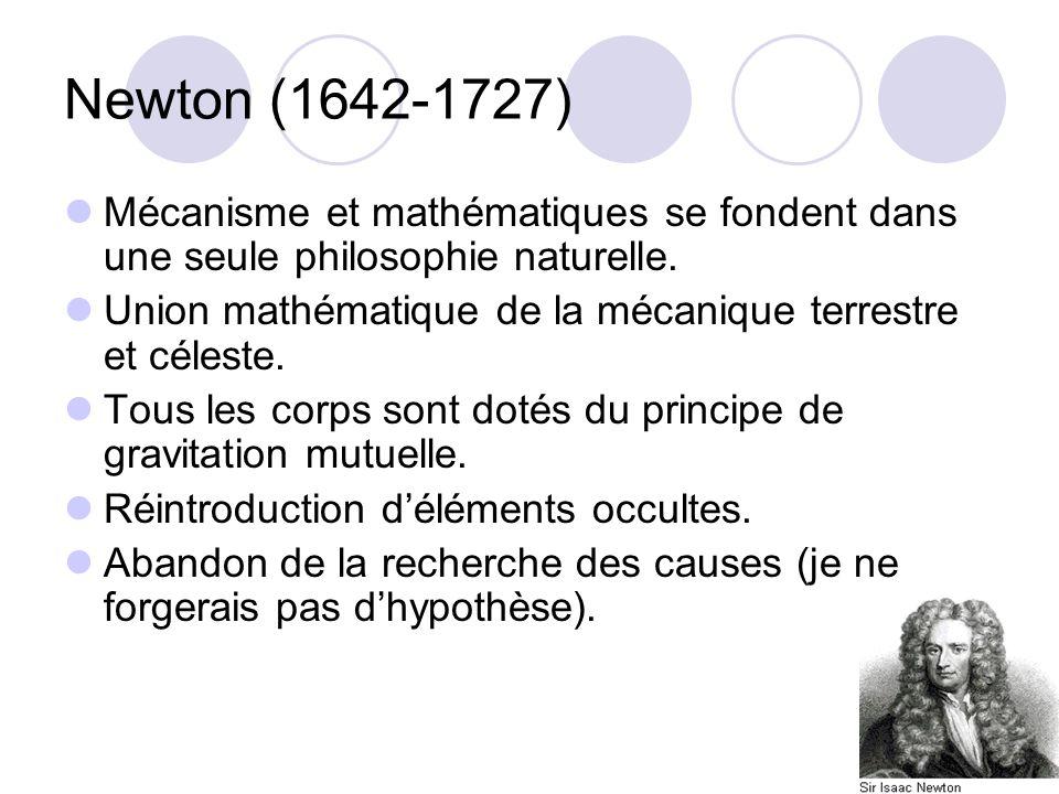 Newton (1642-1727) Mécanisme et mathématiques se fondent dans une seule philosophie naturelle. Union mathématique de la mécanique terrestre et céleste
