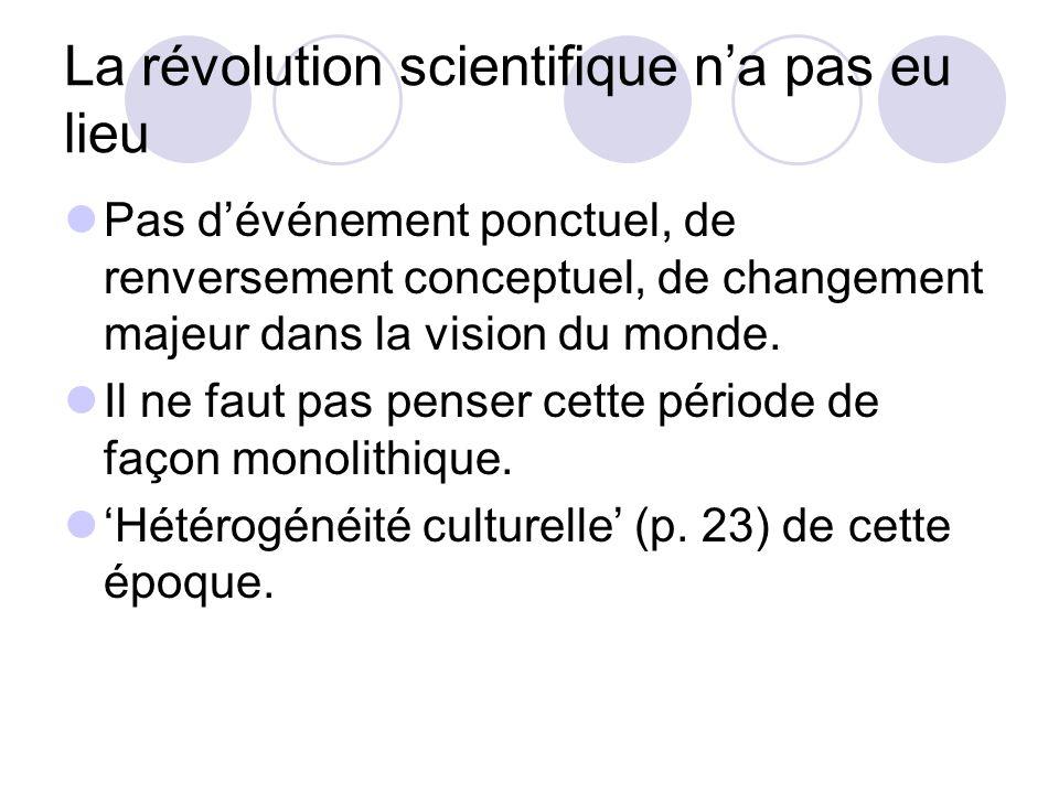 La révolution scientifique na pas eu lieu Pas dévénement ponctuel, de renversement conceptuel, de changement majeur dans la vision du monde.
