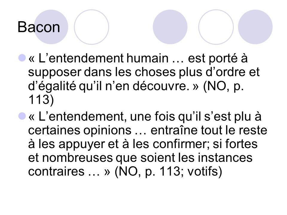 Bacon « Lentendement humain … est porté à supposer dans les choses plus dordre et dégalité quil nen découvre. » (NO, p. 113) « Lentendement, une fois