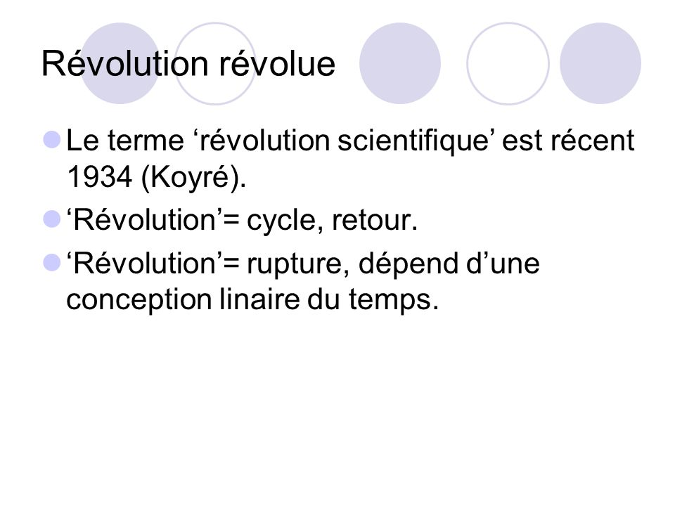 Révolution révolue Le terme révolution scientifique est récent 1934 (Koyré). Révolution= cycle, retour. Révolution= rupture, dépend dune conception li
