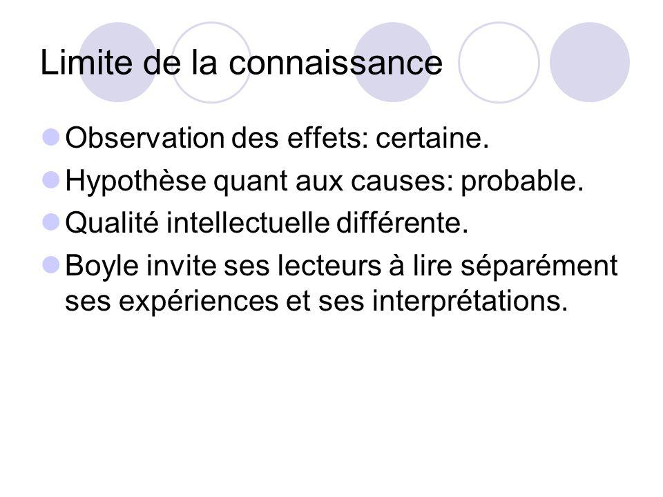 Limite de la connaissance Observation des effets: certaine. Hypothèse quant aux causes: probable. Qualité intellectuelle différente. Boyle invite ses