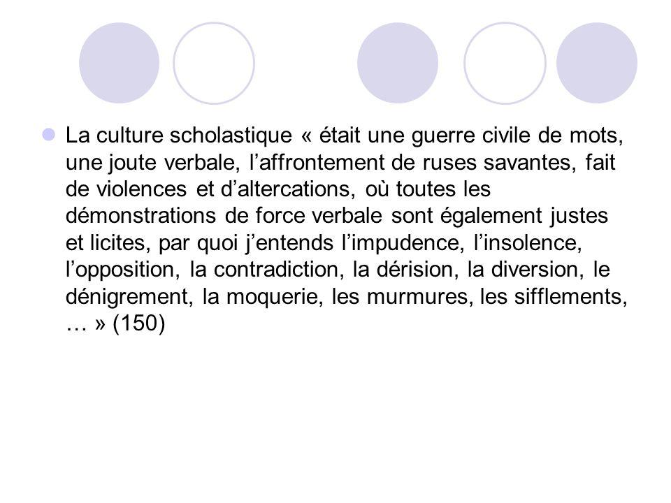 La culture scholastique « était une guerre civile de mots, une joute verbale, laffrontement de ruses savantes, fait de violences et daltercations, où toutes les démonstrations de force verbale sont également justes et licites, par quoi jentends limpudence, linsolence, lopposition, la contradiction, la dérision, la diversion, le dénigrement, la moquerie, les murmures, les sifflements, … » (150)