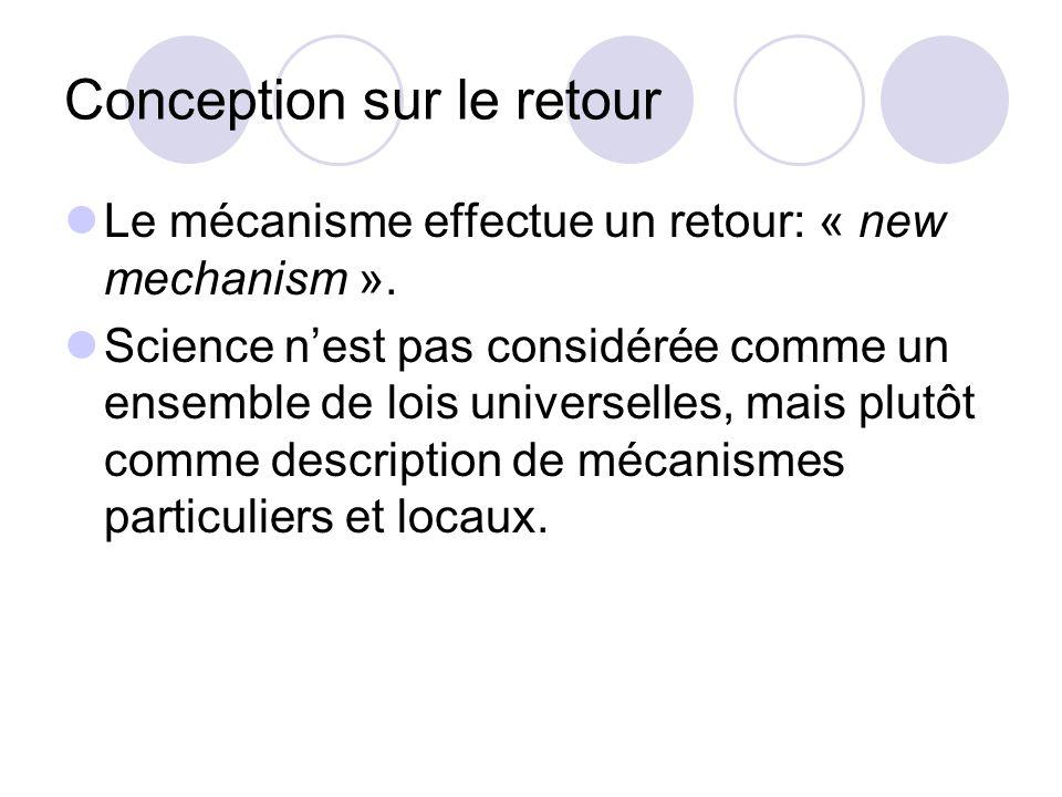 Conception sur le retour Le mécanisme effectue un retour: « new mechanism ». Science nest pas considérée comme un ensemble de lois universelles, mais