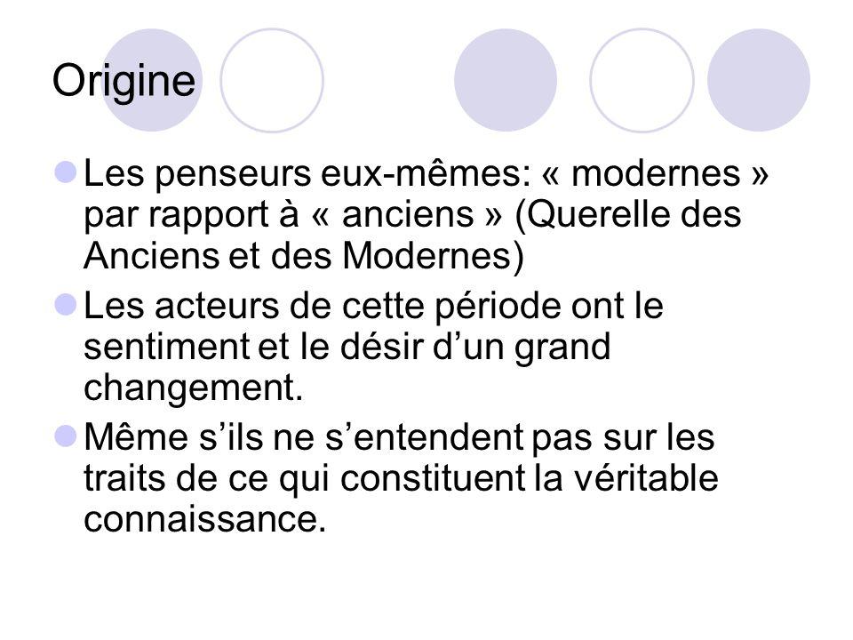 Origine Les penseurs eux-mêmes: « modernes » par rapport à « anciens » (Querelle des Anciens et des Modernes) Les acteurs de cette période ont le sentiment et le désir dun grand changement.