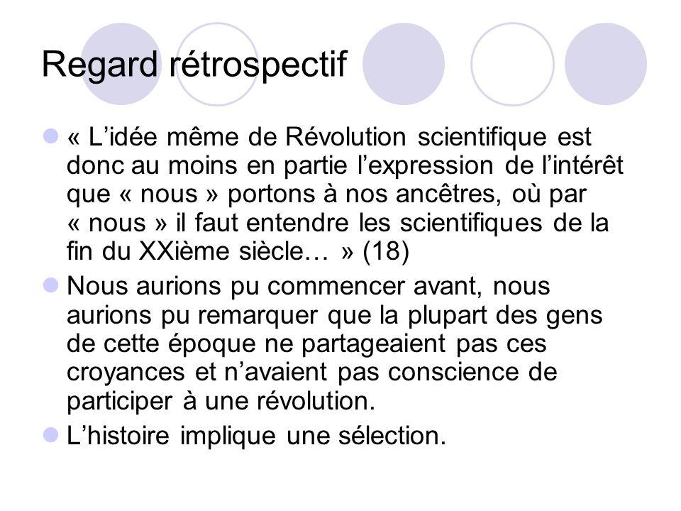 Regard rétrospectif « Lidée même de Révolution scientifique est donc au moins en partie lexpression de lintérêt que « nous » portons à nos ancêtres, o