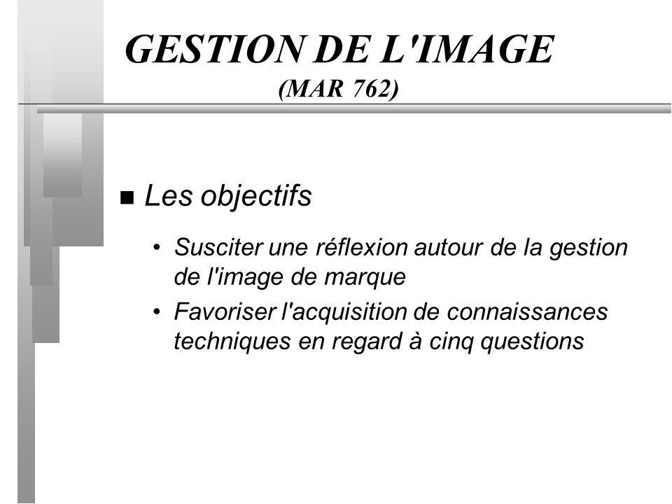 GESTION DE L IMAGE (MAR 762) n Les objectifs Susciter une réflexion autour de la gestion de l image de marque Favoriser l acquisition de connaissances techniques en regard à cinq questions