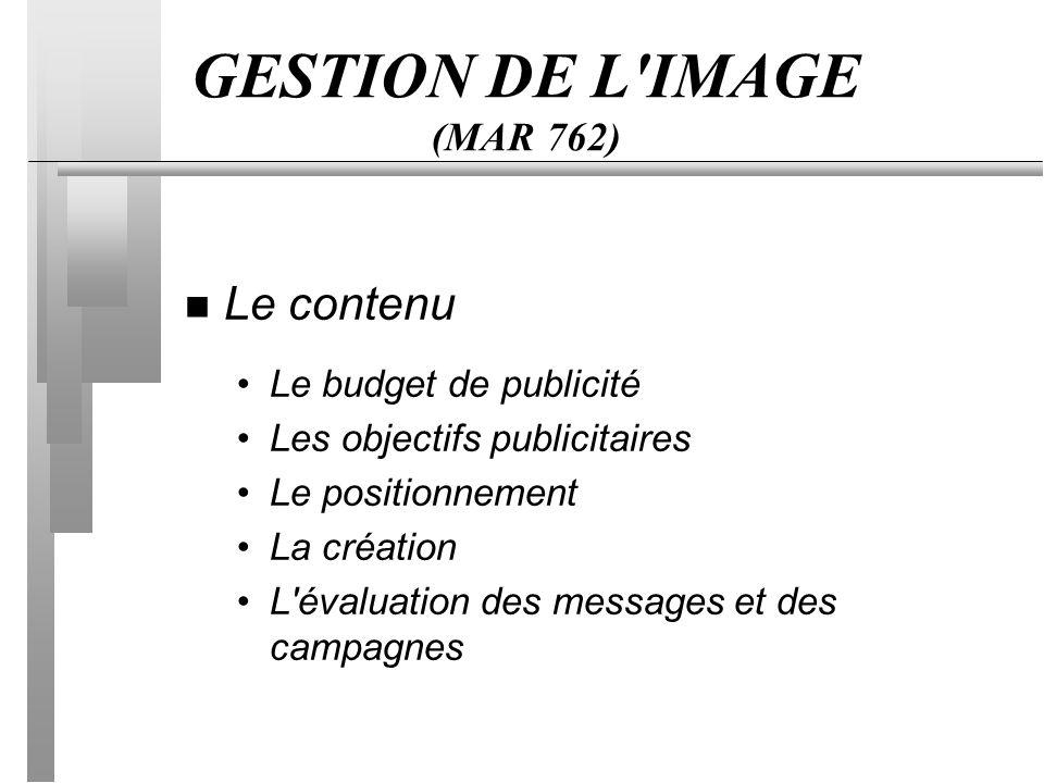 GESTION DE L IMAGE (MAR 762) n Le contenu Le budget de publicité Les objectifs publicitaires Le positionnement La création L évaluation des messages et des campagnes