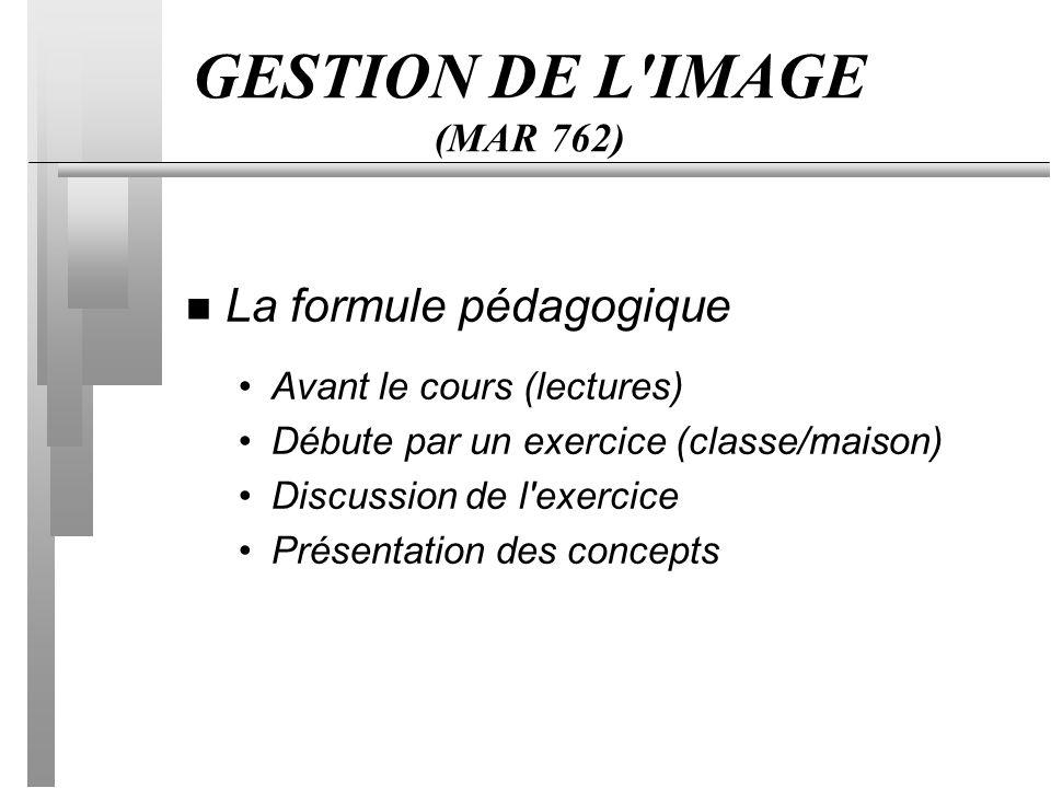 GESTION DE L IMAGE (MAR 762) n La formule pédagogique Avant le cours (lectures) Débute par un exercice (classe/maison) Discussion de l exercice Présentation des concepts