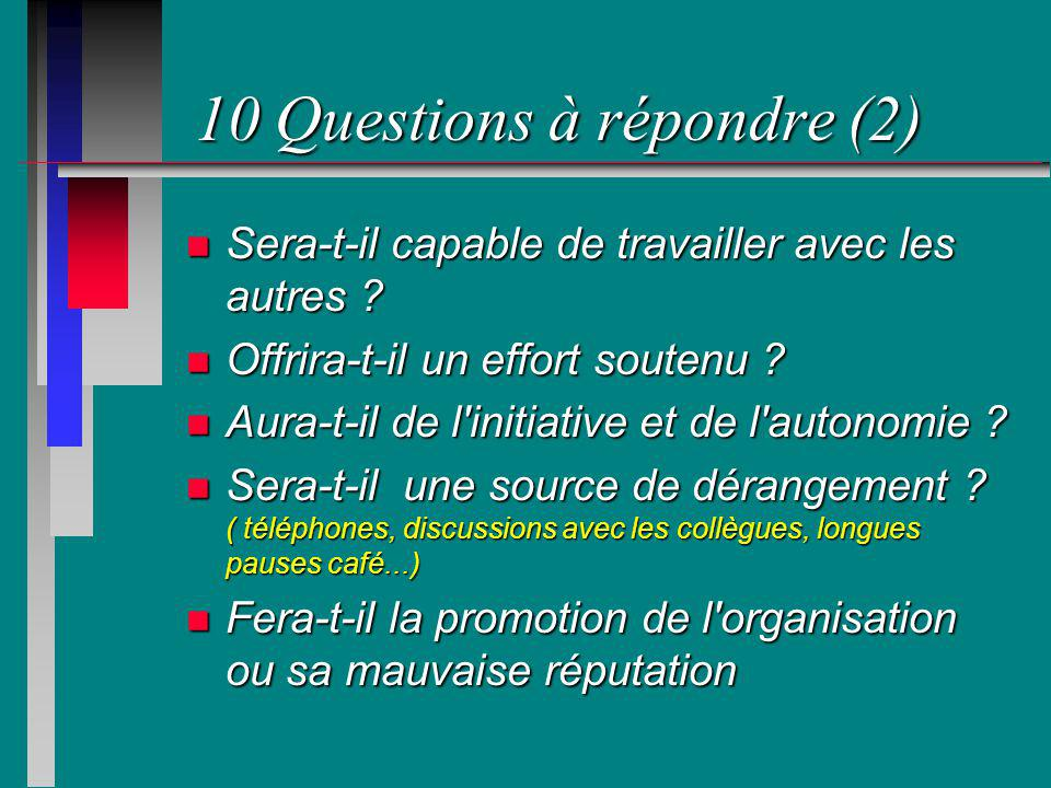 10 Questions à répondre (2) n Sera-t-il capable de travailler avec les autres ? n Offrira-t-il un effort soutenu ? n Aura-t-il de l'initiative et de l