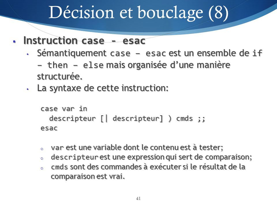 Instruction case - esac Instruction case - esac Sémantiquement case – esac est un ensemble de if – then – else mais organisée dune manière structurée.