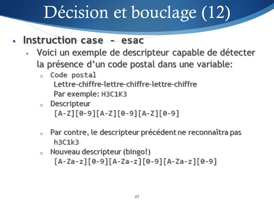 Instruction case - esac Instruction case - esac Voici un exemple de descripteur capable de détecter la présence dun code postal dans une variable: Voi