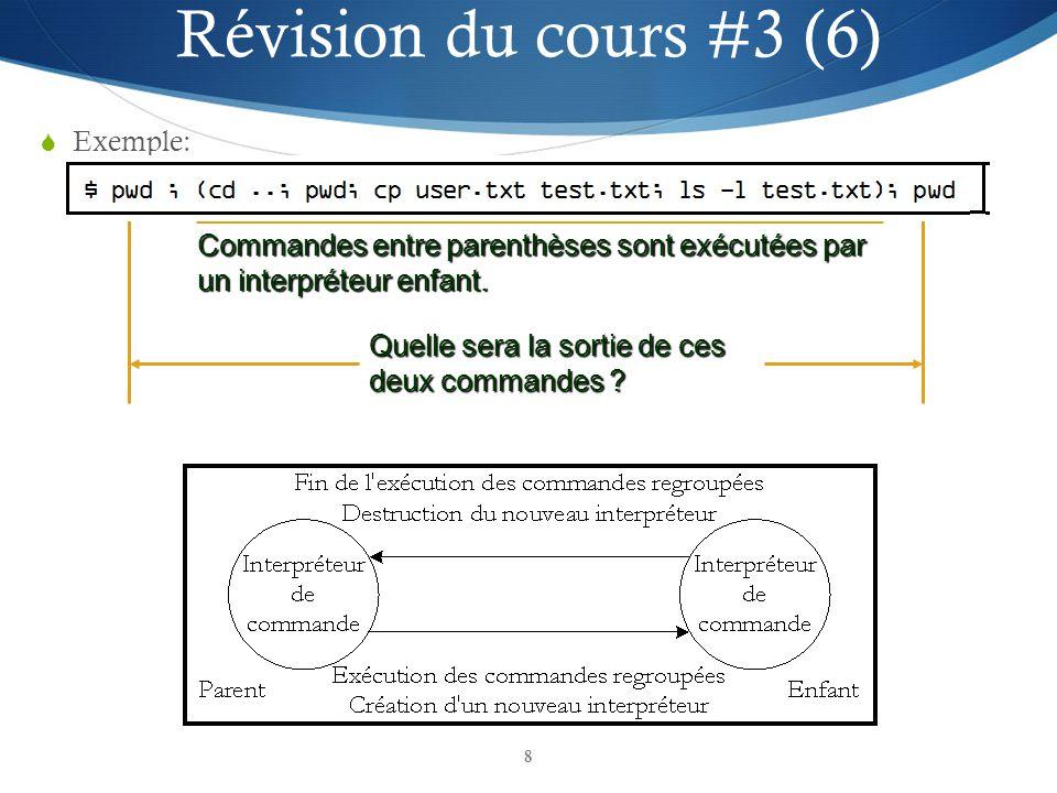 8 Exemple: Quelle sera la sortie de ces deux commandes ? Commandes entre parenthèses sont exécutées par un interpréteur enfant. Révision du cours #3 (