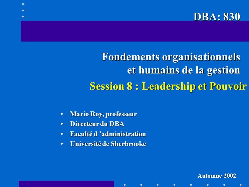 Session 8 : Leadership et Pouvoir Mario Roy, professeurMario Roy, professeur Directeur du DBADirecteur du DBA Faculté d administrationFaculté d admini