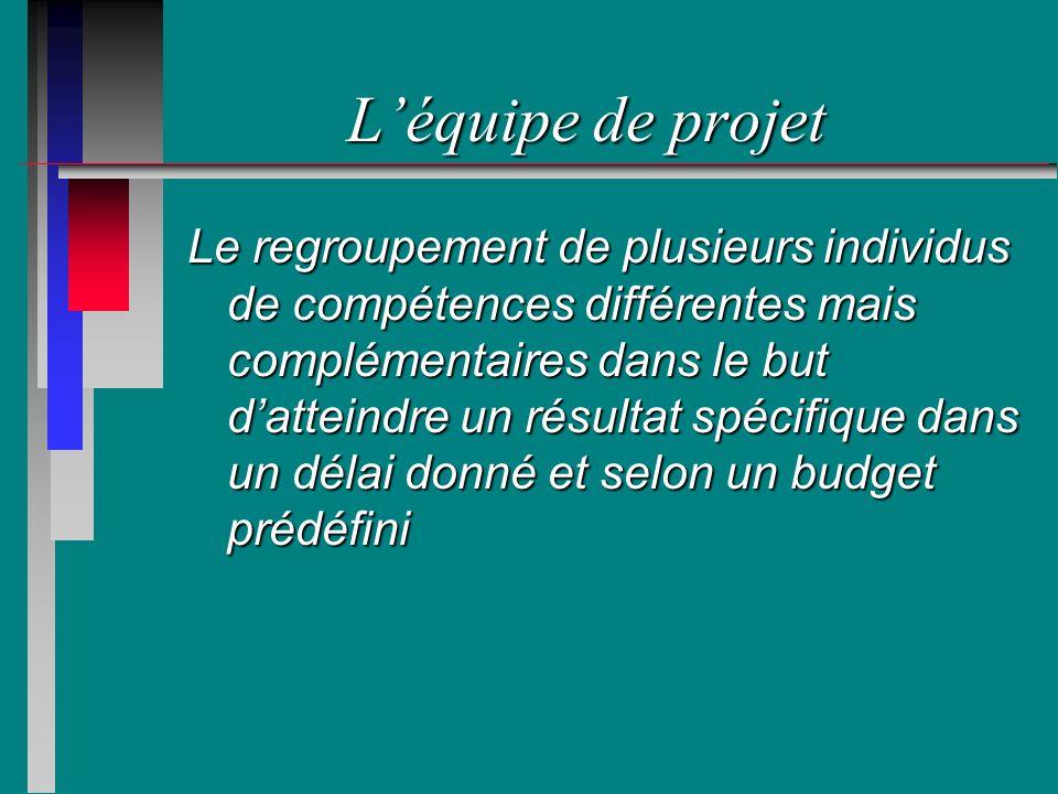 Léquipe de projet Le regroupement de plusieurs individus de compétences différentes mais complémentaires dans le but datteindre un résultat spécifique dans un délai donné et selon un budget prédéfini