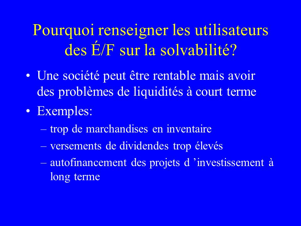 Pourquoi renseigner les utilisateurs des É/F sur la solvabilité? Une société peut être rentable mais avoir des problèmes de liquidités à court terme E
