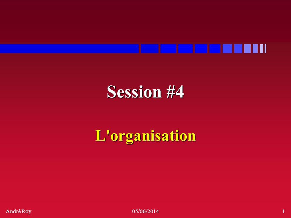 André Roy05/06/20141 Session #4 L'organisation