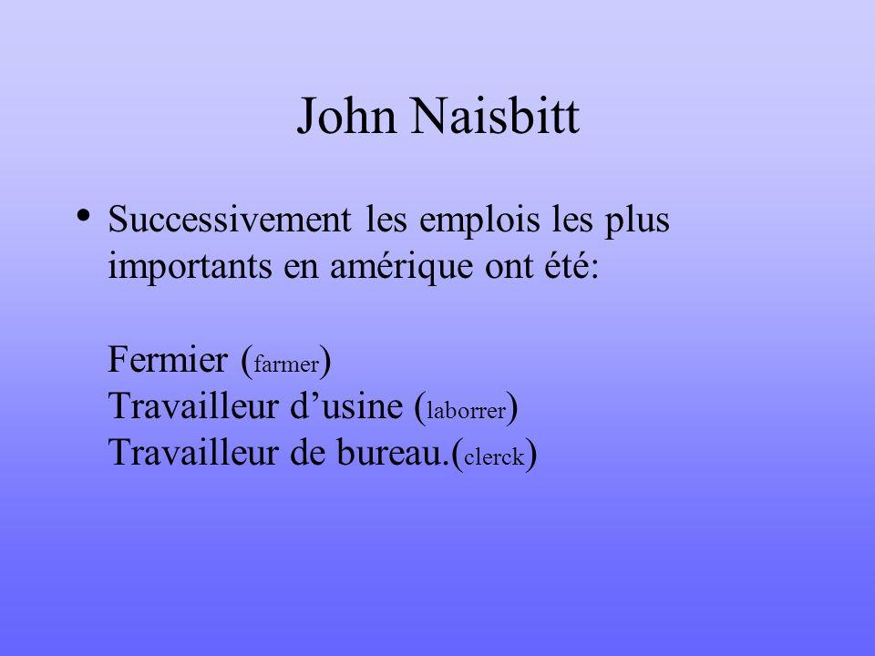 John Naisbitt Successivement les emplois les plus importants en amérique ont été: Fermier ( farmer ) Travailleur dusine ( laborrer ) Travailleur de bu