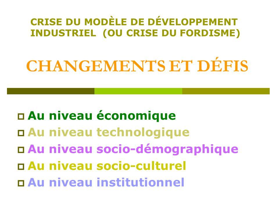 CHANGEMENTS ET DÉFIS Au niveau économique Au niveau technologique Au niveau socio-démographique Au niveau socio-culturel Au niveau institutionnel CRISE DU MODÈLE DE DÉVELOPPEMENT INDUSTRIEL (OU CRISE DU FORDISME)