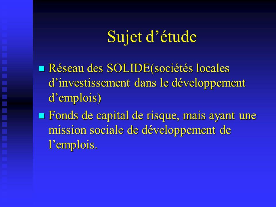 Sujet détude Réseau des SOLIDE(sociétés locales dinvestissement dans le développement demplois) Réseau des SOLIDE(sociétés locales dinvestissement dans le développement demplois) Fonds de capital de risque, mais ayant une mission sociale de développement de lemplois.