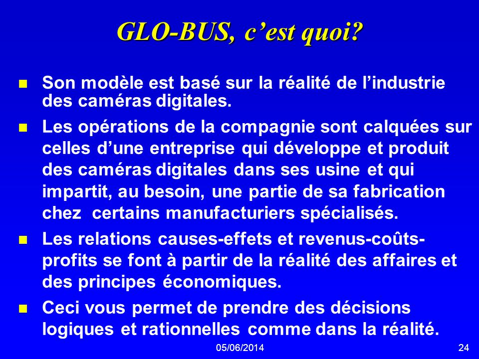 05/06/201424 GLO-BUS, cest quoi? n Son modèle est basé sur la réalité de lindustrie des caméras digitales. n Les opérations de la compagnie sont calqu