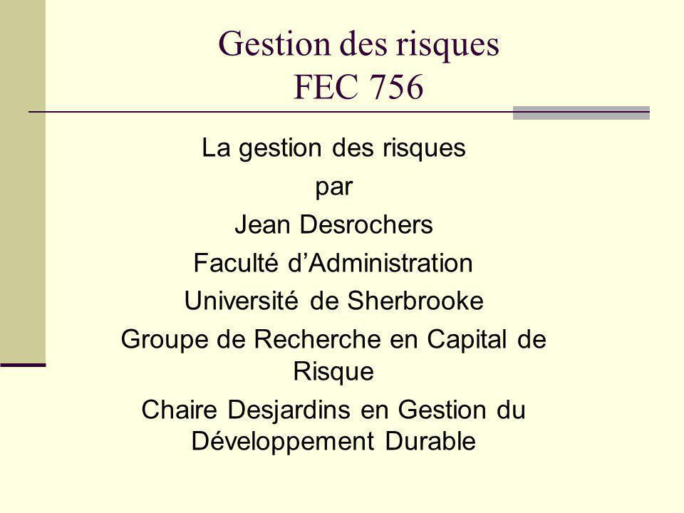 Gestion des risques FEC 756 La gestion des risques par Jean Desrochers Faculté dAdministration Université de Sherbrooke Groupe de Recherche en Capital