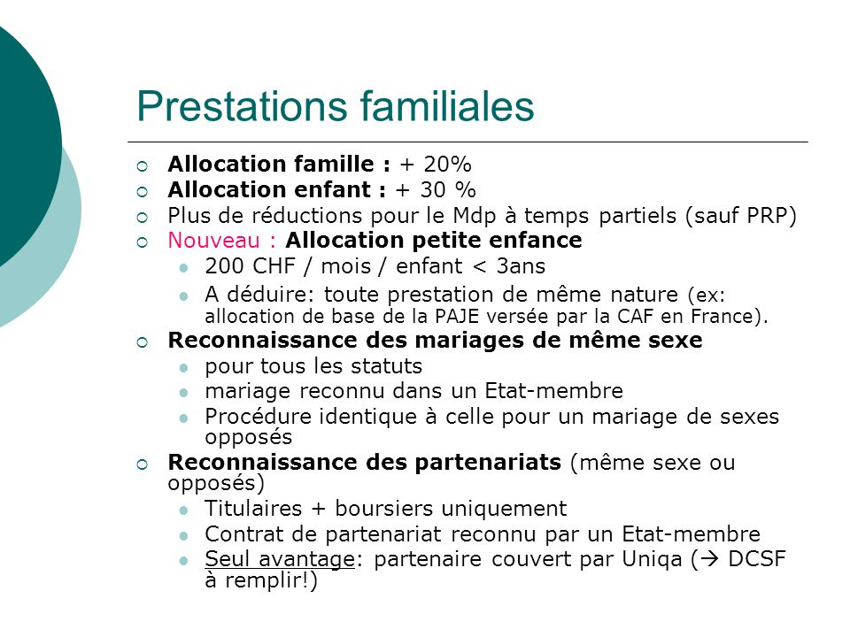 Prestations familiales Allocation famille : + 20% Allocation enfant : + 30 % Plus de réductions pour le Mdp à temps partiels (sauf PRP) Nouveau : Allocation petite enfance 200 CHF / mois / enfant < 3ans A déduire: toute prestation de même nature (ex: allocation de base de la PAJE versée par la CAF en France).