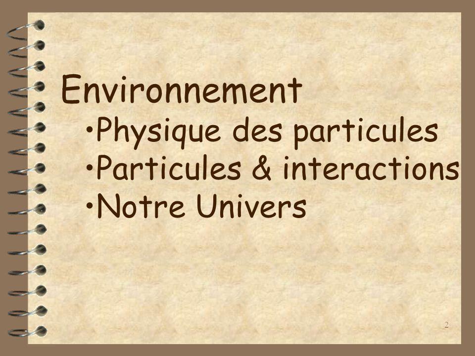 2 Environnement Physique des particules Particules & interactions Notre Univers