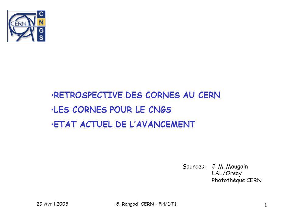 29 Avril 2005S. Rangod CERN - PH/DT1 1 RETROSPECTIVE DES CORNES AU CERN LES CORNES POUR LE CNGS ETAT ACTUEL DE LAVANCEMENT Sources: J-M. Maugain LAL/O