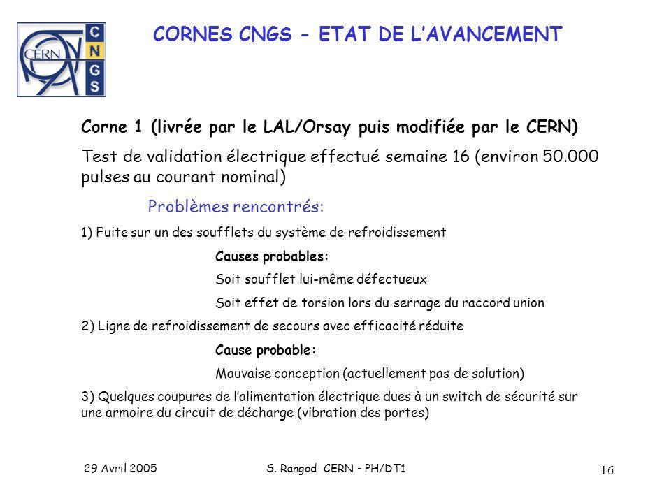 29 Avril 2005S. Rangod CERN - PH/DT1 16 CORNES CNGS - ETAT DE LAVANCEMENT Corne 1 (livrée par le LAL/Orsay puis modifiée par le CERN) Test de validati