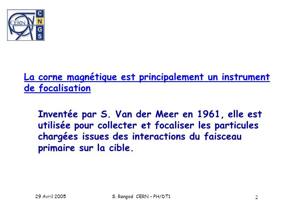29 Avril 2005S. Rangod CERN - PH/DT1 2 La corne magnétique est principalement un instrument de focalisation Inventée par S. Van der Meer en 1961, elle