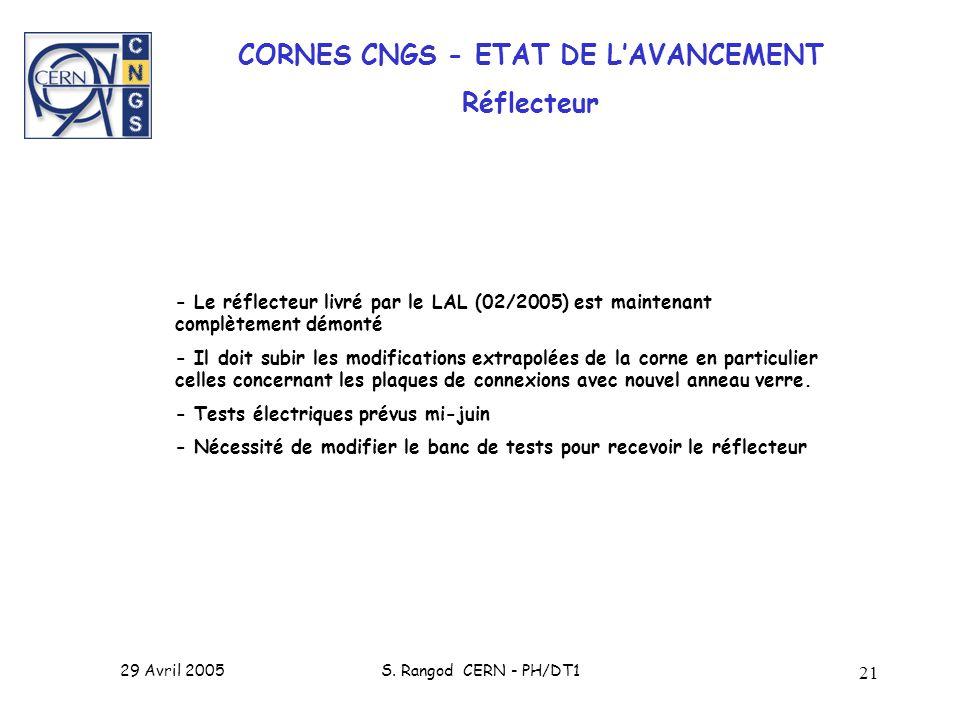 29 Avril 2005S. Rangod CERN - PH/DT1 21 CORNES CNGS - ETAT DE LAVANCEMENT Réflecteur - Le réflecteur livré par le LAL (02/2005) est maintenant complèt
