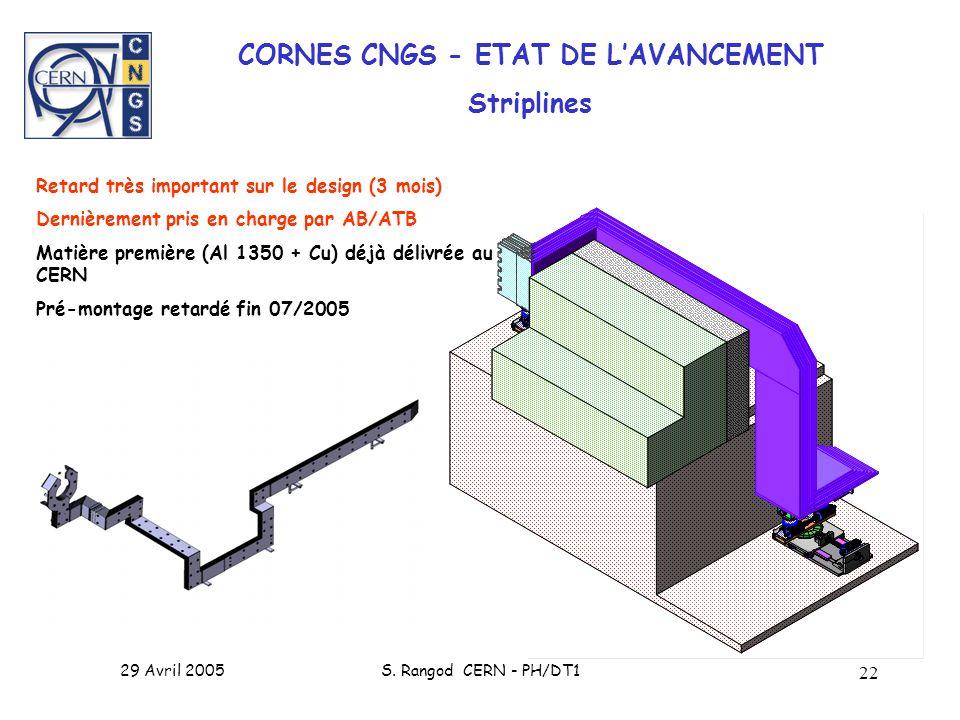 29 Avril 2005S. Rangod CERN - PH/DT1 22 CORNES CNGS - ETAT DE LAVANCEMENT Striplines Retard très important sur le design (3 mois) Dernièrement pris en