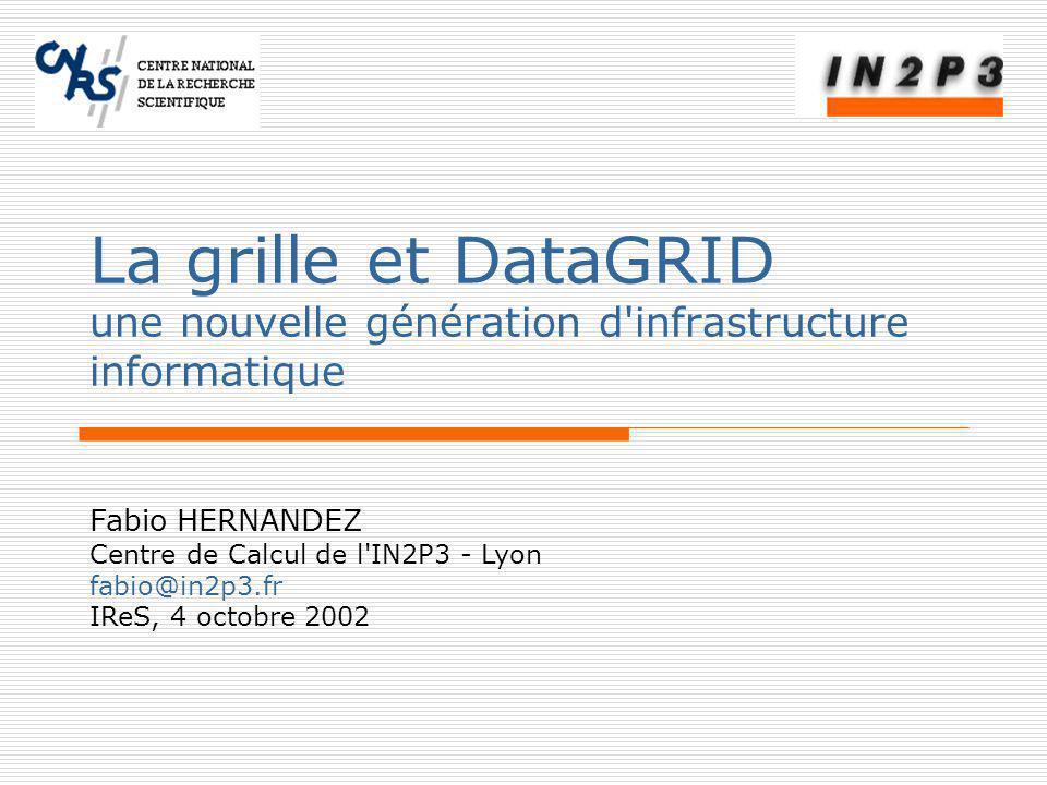 Fabio HERNANDEZ Centre de Calcul de l IN2P3 - Lyon fabio@in2p3.fr IReS, 4 octobre 2002 La grille et DataGRID une nouvelle génération d infrastructure informatique