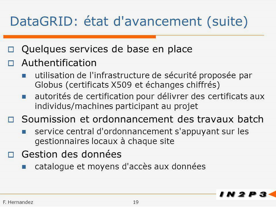 F. Hernandez19 DataGRID: état d'avancement (suite) Quelques services de base en place Authentification utilisation de l'infrastructure de sécurité pro