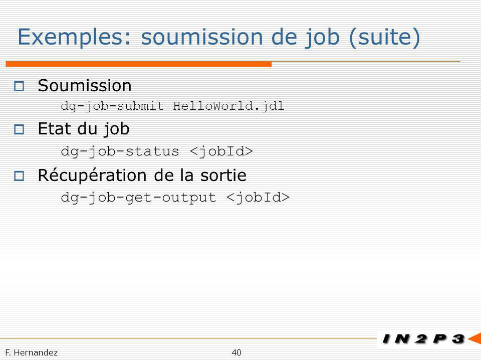 F. Hernandez40 Exemples: soumission de job (suite) Soumission dg-job-submit HelloWorld.jdl Etat du job dg-job-status Récupération de la sortie dg-job-