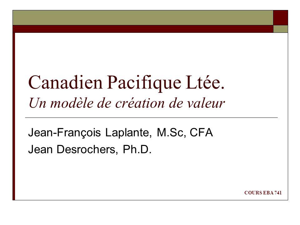 Canadien Pacifique Ltée. Un modèle de création de valeur Jean-François Laplante, M.Sc, CFA Jean Desrochers, Ph.D. COURS EBA 741