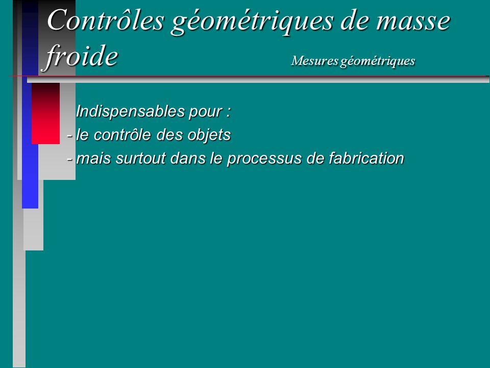 Contrôles géométriques de masse froide Mesures géométriques Indispensables pour : Indispensables pour : - le contrôle des objets - mais surtout dans l