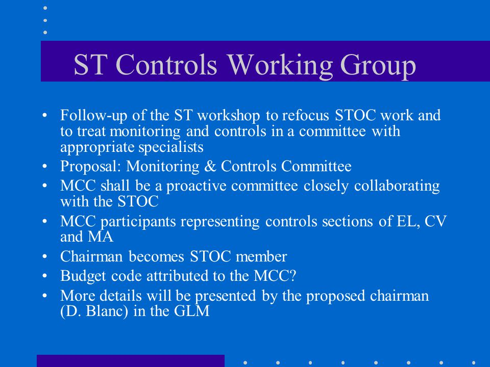 ST Controls Working Group Follow-up of the ST workshop to refocus STOC work and to treat monitoring and controls in a committee with appropriate specialists Proposal: Monitoring & Controls Committee MCC shall be a proactive committee closely collaborating with the STOC MCC participants representing controls sections of EL, CV and MA Chairman becomes STOC member Budget code attributed to the MCC.