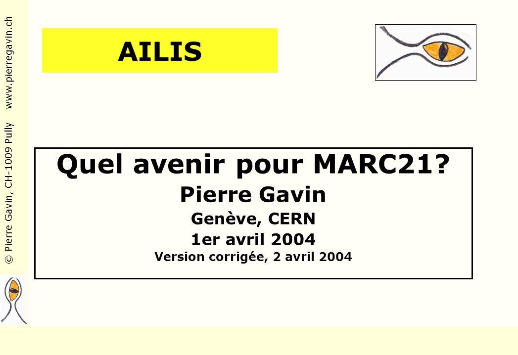 © Pierre Gavin, CH-1009 Pully www.pierregavin.ch AILIS Quel avenir pour MARC21? Pierre Gavin Genève, CERN 1er avril 2004 Version corrigée, 2 avril 200