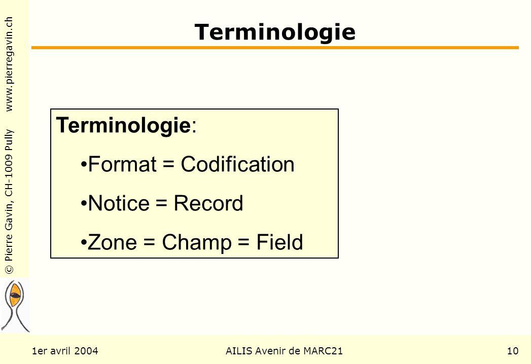 © Pierre Gavin, CH-1009 Pully www.pierregavin.ch 1er avril 2004AILIS Avenir de MARC2110 Terminologie Terminologie: Format = Codification Notice = Record Zone = Champ = Field