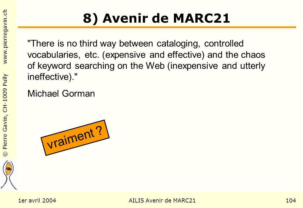 © Pierre Gavin, CH-1009 Pully www.pierregavin.ch 1er avril 2004AILIS Avenir de MARC21104 8) Avenir de MARC21 There is no third way between cataloging, controlled vocabularies, etc.