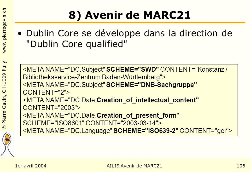 © Pierre Gavin, CH-1009 Pully www.pierregavin.ch 1er avril 2004AILIS Avenir de MARC21106 8) Avenir de MARC21 Dublin Core se développe dans la direction de Dublin Core qualified