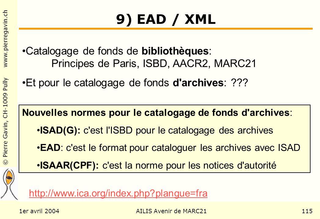 © Pierre Gavin, CH-1009 Pully www.pierregavin.ch 1er avril 2004AILIS Avenir de MARC21115 9) EAD / XML Catalogage de fonds de bibliothèques: Principes de Paris, ISBD, AACR2, MARC21 Et pour le catalogage de fonds d archives: ??.