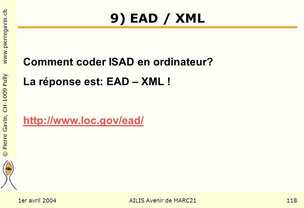 © Pierre Gavin, CH-1009 Pully www.pierregavin.ch 1er avril 2004AILIS Avenir de MARC21118 9) EAD / XML Comment coder ISAD en ordinateur? La réponse est
