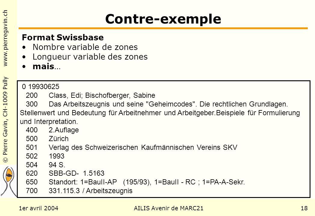 © Pierre Gavin, CH-1009 Pully www.pierregavin.ch 1er avril 2004AILIS Avenir de MARC2118 Contre-exemple Format Swissbase Nombre variable de zones Longueur variable des zones mais… 0 19930625 200 Class, Edi; Bischofberger, Sabine 300 Das Arbeitszeugnis und seine Geheimcodes .