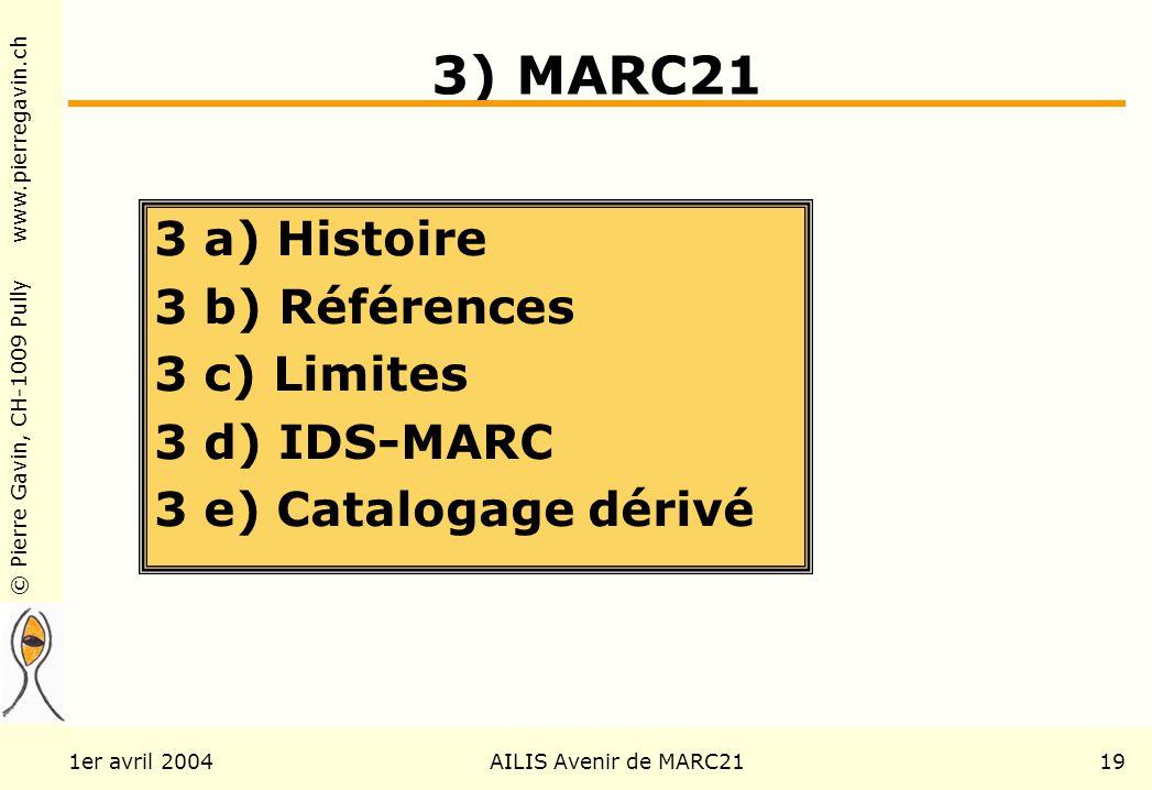© Pierre Gavin, CH-1009 Pully www.pierregavin.ch 1er avril 2004AILIS Avenir de MARC2119 3) MARC21 3 a) Histoire 3 b) Références 3 c) Limites 3 d) IDS-MARC 3 e) Catalogage dérivé